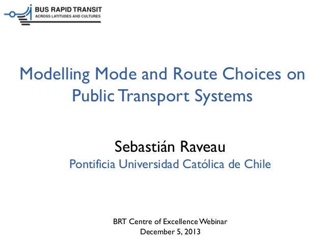 Modelling Mode and Route Choices on Public Transport Systems Sebastián Raveau Pontificia Universidad Católica de Chile  BR...