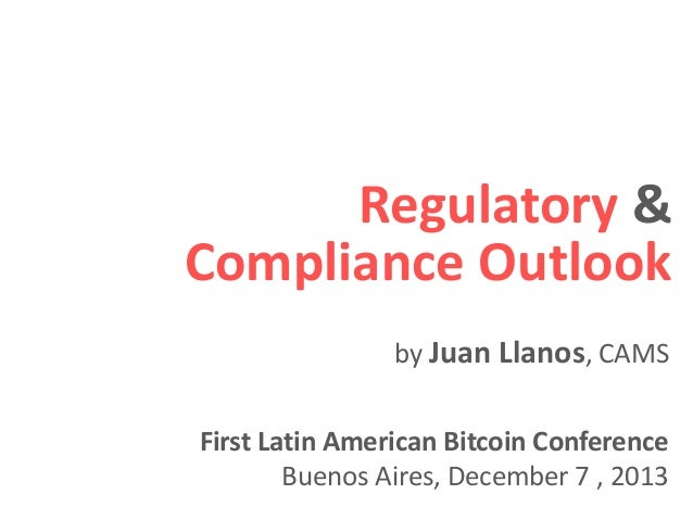 Regulatory & Compliance Outlook First Latin American Bitcoin Conference Buenos Aires, December 7 , 2013 by Juan Llanos, CA...