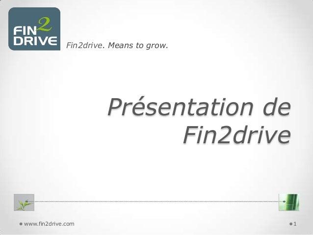 Fin2drive. Means to grow.  Présentation de Fin2drive  www.fin2drive.com  1