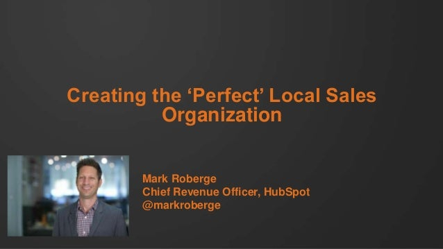 Creating the 'Perfect' Local Sales Organization  Mark Roberge Chief Revenue Officer, HubSpot @markroberge