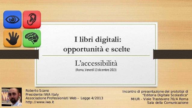 I libri digitali: opportunità e scelte L'accessibilità (Roma, Venerdì 13 dicembre 2013)  Roberto Scano Presidente IWA Ital...