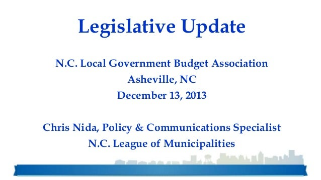 Legislative Update N.C. Local Government Budget Association  Asheville, NC December 13, 2013 Chris Nida, Policy & Communic...