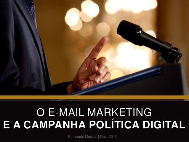 O E-MAIL MARKETING E A CAMPANHA POLÍTICA DIGITAL Fernando Moraes   Dez. 2013