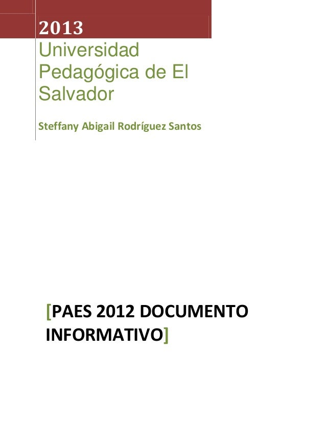 2013UniversidadPedagógica de ElSalvadorSteffany Abigail Rodríguez Santos [PAES 2012 DOCUMENTO INFORMATIVO]