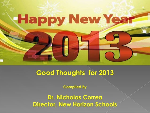 Good Thoughts for 2013          Compiled By     Dr. Nicholas CorreaDirector, New Horizon Schools