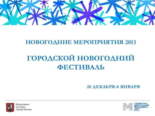 НОВОГОДНИЕ МЕРОПРИЯТИЯ 2013ГОРОДСКОЙ НОВОГОДНИЙ      ФЕСТИВАЛЬ              20 ДЕКАБРЯ-8 ЯНВАРЯ