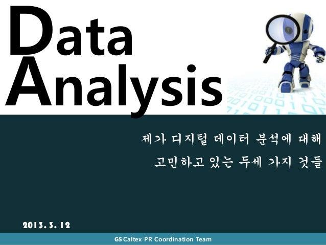 DataAnalysis                      제가 디지털 데이터 분석에 대해                          고민하고 있는 두세 가지 것들2013. 3. 12              GS C...