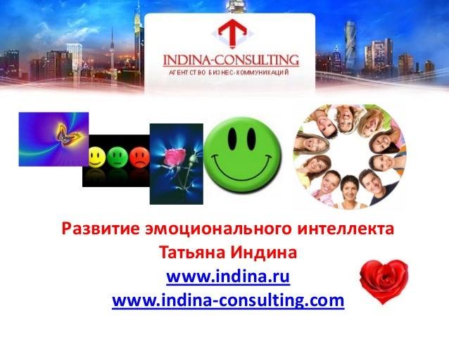 Развитие эмоционального интеллектаТатьяна Индинаwww.indina.ruwww.indina-consulting.comТатьяна ИндинаБизнес- тренер, к.п.н