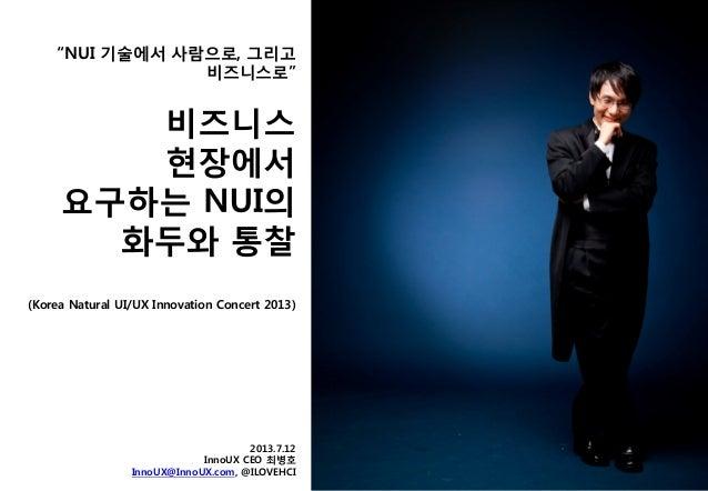 """NUI 기술에서 사람으로, 그리고 비즈니스로"" (Korea Natural UI/UX Innovation Concert 2013) 2013.7.12 InnoUX CEO 최병호 InnoUX@InnoUX.com, @ILOV..."