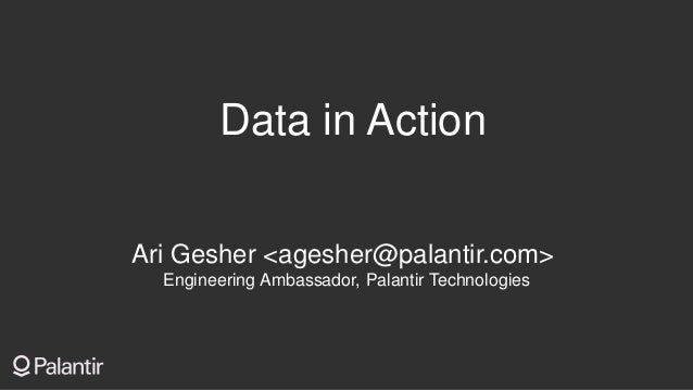 Data in Action Ari Gesher <agesher@palantir.com> Engineering Ambassador, Palantir Technologies
