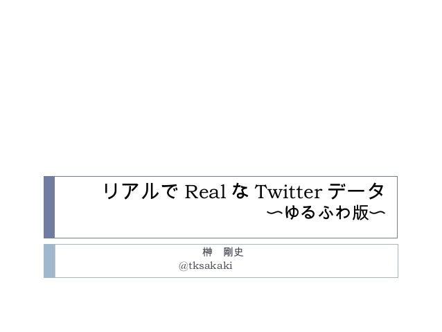 リアルで Real な Twitter データ 〜ゆるふわ版〜 榊 剛史 @tksakaki