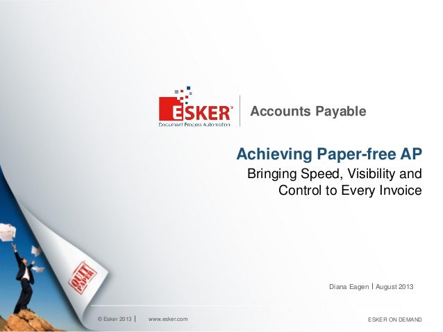 © Esker 2013 Accounts Payable Achieving Paper-free AP Bringing Speed, Visibility and Control to Every Invoice Diana Eagen ...