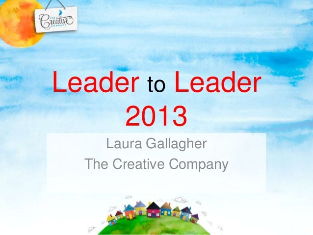 Leader to Leader 2013 Laura Gallagher The Creative Company