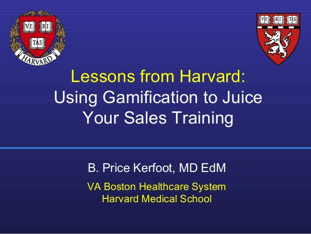 Lessons from Harvard: Using Gamification to Juice Your Sales Training B. Price Kerfoot, MD EdM VA Boston Healthcare System...