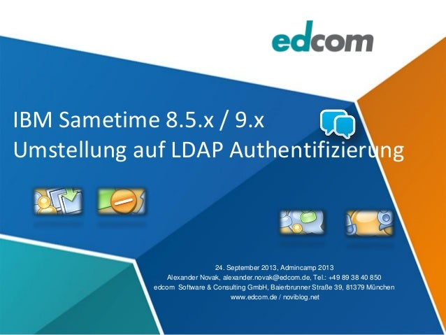 IBM Sametime 8.5.x / 9.x Umstellung auf LDAP Authentifizierung 24. September 2013, Admincamp 2013 Alexander Novak, alexand...