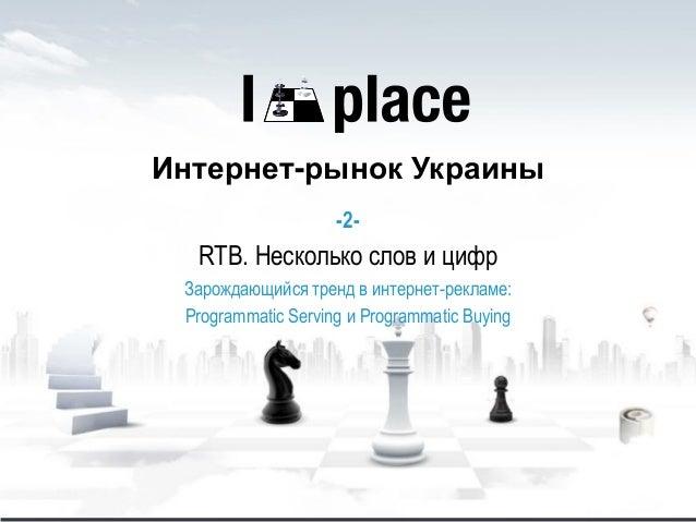 Интернет-рынок Украины -2- RTB. Несколько слов и цифр Зарождающийся тренд в интернет-рекламе: Programmatic Serving и Progr...