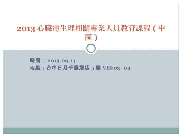 時間: 2013.09.14 地點:台中日月千禧酒店 5 樓 VEE03+04 2013 心臟電生理相關專業人員教育課程 ( 中 區 )