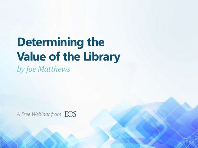 Determining the Value of the Library byJoeMatthews A Free Webinar from
