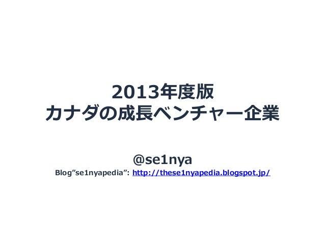 2013年度版 カナダの成⻑⾧長ベンチャー企業 @se1nya  Blog se1nyapedia : http://these1nyapedia.blogspot.jp/