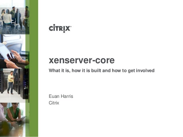 xenserver-core What it is, how it is built and how to get involved  Euan Harris Citrix
