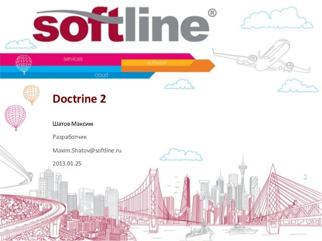 Doctrine 2 Шатов Максим Разработчик Maxim.Shatov@softline.ru 2013.01.25
