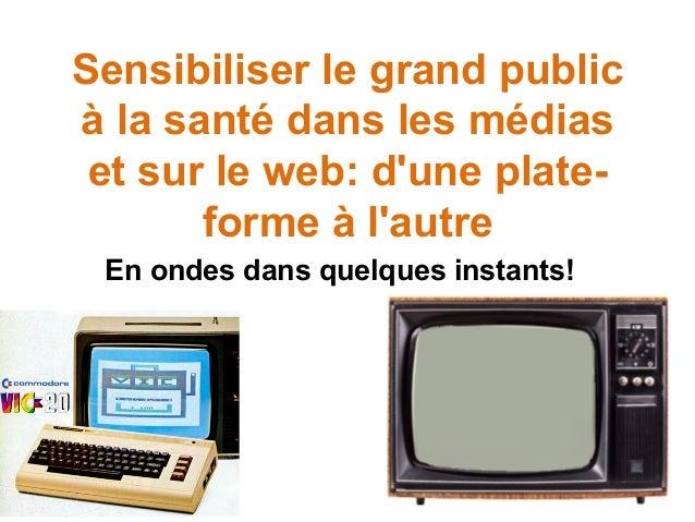 Sensibiliser le grand public à la santé dans les médias et sur le web: d'une plateforme à l'autre En ondes dans quelques i...