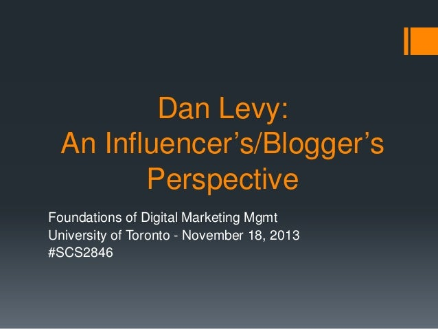 Dan Levy: An Influencer's/Blogger's Perspective Foundations of Digital Marketing Mgmt University of Toronto - November 18,...