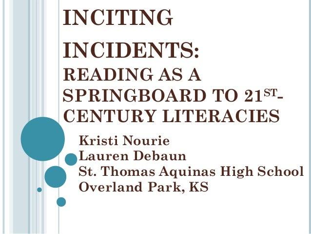INCITING INCIDENTS: READING AS A SPRINGBOARD TO 21STCENTURY LITERACIES Kristi Nourie Lauren Debaun St. Thomas Aquinas High...