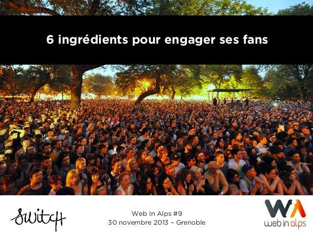 6 ingrédients pour engager ses fans  Web In Alps #9 30 novembre 2013 – Grenoble 001 I