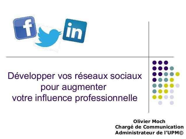 Développer vos réseaux sociaux pour augmenter votre influence professionnelle Olivier Moch Chargé de Communication Adminis...