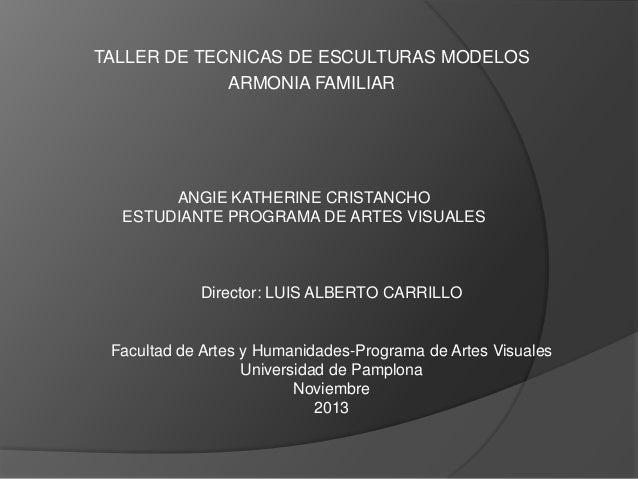 TALLER DE TECNICAS DE ESCULTURAS MODELOS ARMONIA FAMILIAR  ANGIE KATHERINE CRISTANCHO ESTUDIANTE PROGRAMA DE ARTES VISUALE...