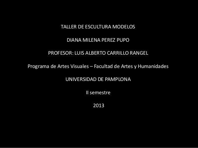 TALLER DE ESCULTURA MODELOS DIANA MILENA PEREZ PUPO  PROFESOR: LUIS ALBERTO CARRILLO RANGEL Programa de Artes Visuales – F...