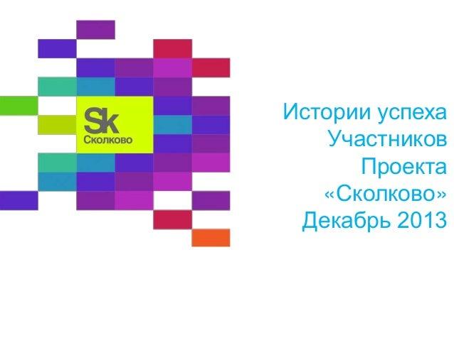 Истории успеха Участников Проекта «Сколково» Декабрь 2013