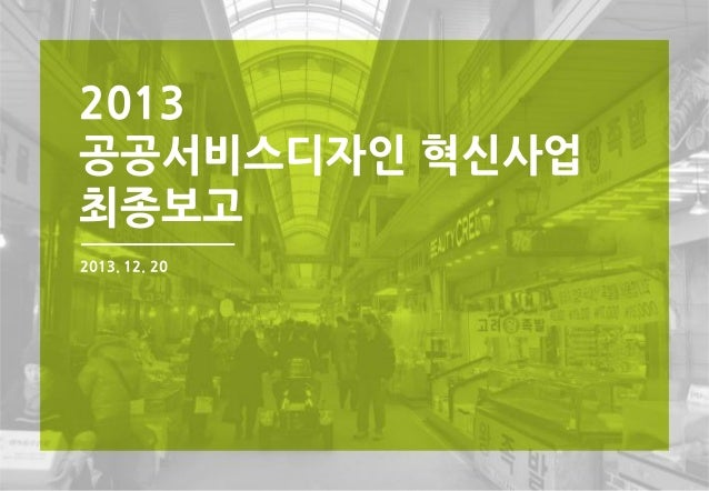2013공공서비스디자인혁신사업최종보고 2013 공공서비스디자인 혁신사업 최종보고 2013. 12. 20