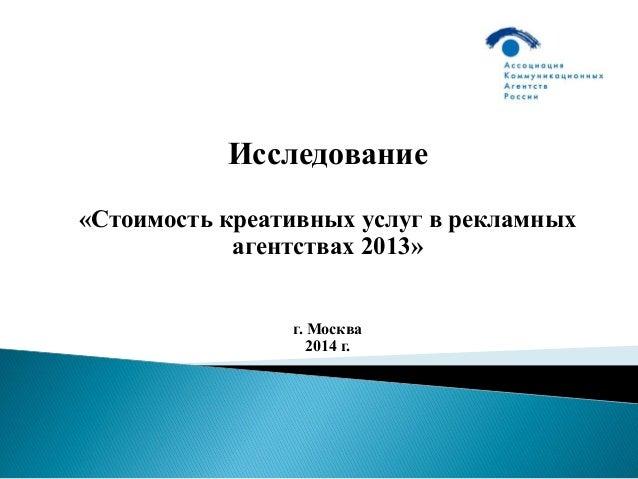 Исследование «Стоимость креативных услуг в рекламных агентствах 2013» г. Москва 2014 г.