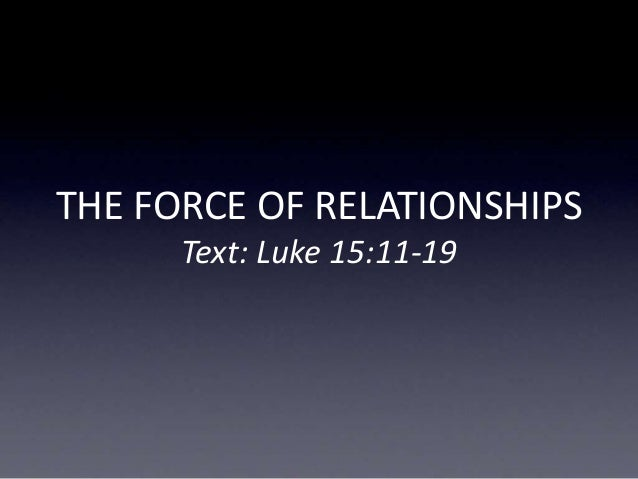 THE FORCE OF RELATIONSHIPS Text: Luke 15:11-19