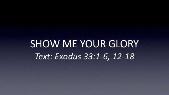 SHOW ME YOUR GLORY Text: Exodus 33:1-6, 12-18