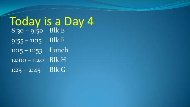 Today is a Day 4 8:30 – 9:50 9:55 – 11:15 11:15 – 11:53 12:00 – 1:20 1:25 – 2:45  Blk E Blk F Lunch Blk H Blk G