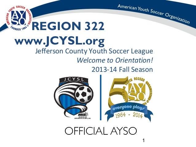 1 REGION 322 www.JCYSL.org Jefferson County Youth Soccer League Welcome to Orientation! 2013-14 Fall Season