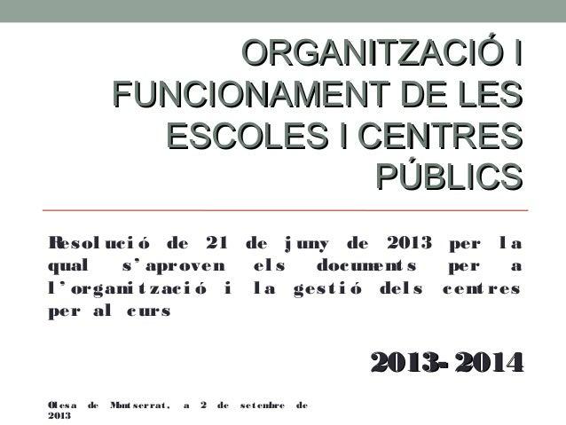 ORGANITZACIÓ I FUNCIONAMENT DE LES ESCOLES I CENTRES PÚBLICS R ol uc i ó de 21 de j uny de 2013 per l a es qual s ' aprove...