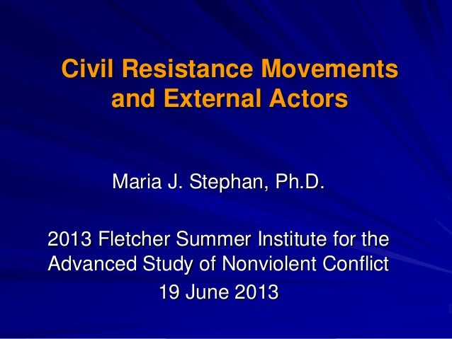 Civil Resistance Movementsand External ActorsMaria J. Stephan, Ph.D.2013 Fletcher Summer Institute for theAdvanced Study o...