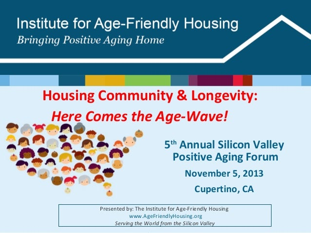 Housing Community & Longevity: Here Comes the Age-Wave!   5th Annual Silicon Valley Positive Aging Forum November 5, 2013 ...