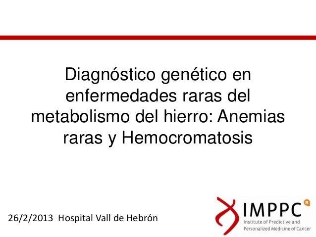 Diagnóstico genético en        enfermedades raras del    metabolismo del hierro: Anemias       raras y Hemocromatosis26/2/...