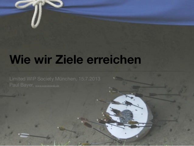 Wie wir Ziele erreichen Limited WIP Society München, 15.7.2013 Paul Bayer, www.wandelweb.de