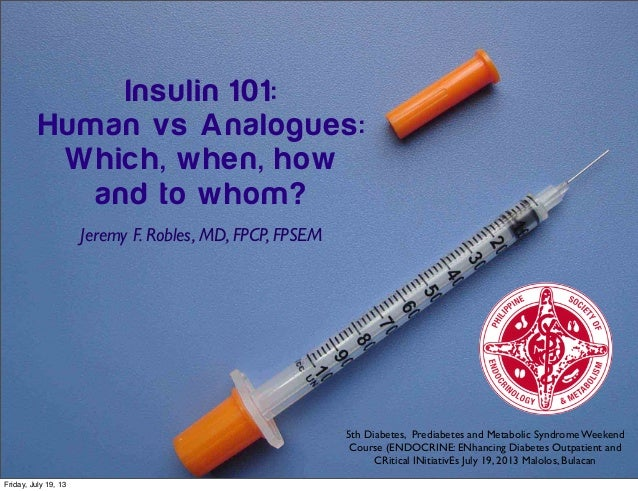 Insulin 101: Human vs Analogues: Which, when, how and to whom? Jeremy F. Robles, MD, FPCP, FPSEM 5th Diabetes, Prediabetes...