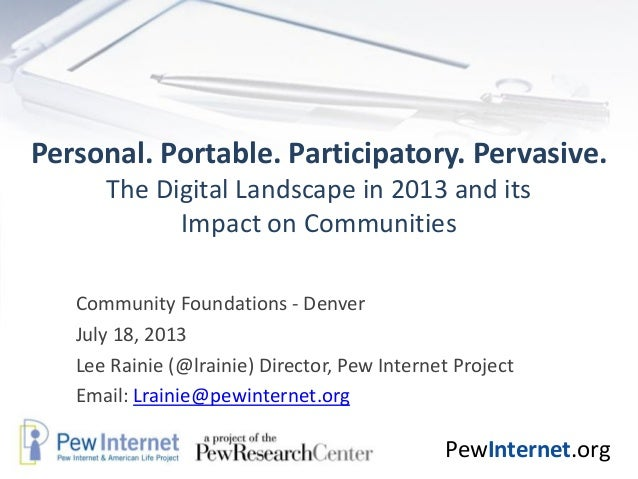 PewInternet.org Personal. Portable. Participatory. Pervasive. The Digital Landscape in 2013 and its Impact on Communities ...