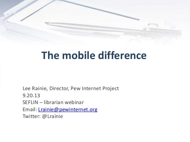 The mobile difference Lee Rainie, Director, Pew Internet Project 9.20.13 SEFLIN – librarian webinar Email: Lrainie@pewinte...
