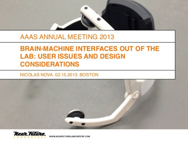 AAAS ANNUAL MEETING 2013BRAIN-MACHINE INTERFACES OUT OF THELAB: USER ISSUES AND DESIGNCONSIDERATIONSNICOLAS NOVA, 02.15.20...