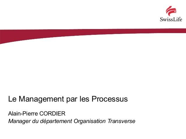 Le Management par les Processus Alain-Pierre CORDIER Manager du département Organisation Transverse