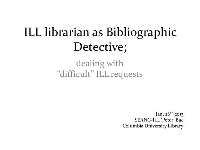 "ILL librarian as Bibliographic          Detective;            dealing with      ""difficult"" ILL requests                  ..."